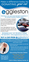 Make a difference today byDONATING Gour caregglestonRunning or not, we'll come and get it anywhere inthe greater Hampton Roads region.Thousands of people in HamptonRoads have found that donatingegglestonaroworMa car or truck to Eggleston is aneasy and rewarding way to makethe most of a vehicle they nolonger need.Since 1955 Eggleston has beenproviding education, training andemployment opportunities acrossHampton Roads.Schedule your car donation today!757-932-8170 info@egglestonservices.orgBUY A CAR FROM eggleston!To ensure the safety of our employees and customers,Eggleston is changing the way we hold public auctionsuntil further notice. During preview hours (below), we will onlyaccept sealed bids Ensuring CDC best practices during theauction and when picking up donated cars Please visit our site for full detailsUpcoming Preview Dates:April 23 and 24 - 9am-4pmApril 25 - 8am-12pmThank you foryour patienceand support!May 7 and 8- 9am-4pmMay 9 - 8am-12pm3525 N. Military Highway, Norfolk, VA Make a difference today by DONATING Gour car eggleston Running or not, we'll come and get it anywhere in the greater Hampton Roads region. Thousands of people in Hampton Roads have found that donating egglestonaroworM a car or truck to Eggleston is an easy and rewarding way to make the most of a vehicle they no longer need. Since 1955 Eggleston has been providing education, training and employment opportunities across Hampton Roads. Schedule your car donation today! 757-932-8170 info@egglestonservices.org BUY A CAR FROM eggleston! To ensure the safety of our employees and customers, Eggleston is changing the way we hold public auctions until further notice.  During preview hours (below), we will only accept sealed bids  Ensuring CDC best practices during the auction and when picking up donated cars  Please visit our site for full details Upcoming Preview Dates: April 23 and 24 - 9am-4pm April 25 - 8am-12pm Thank you for your patience and support! May 7 and 8- 9am-4pm May 9 - 8am-12pm
