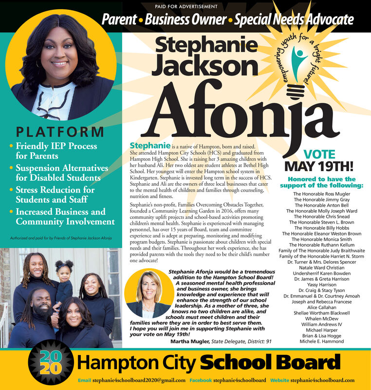 PAID FOR ADVERTISEMENTParent Business Owner Special Needs AdvocateAnohforStephanieJacksonAfonjaPLATFORM Friendly IEP Processfor ParentsStephanie is a native of Hampton, born and raised.She attended Hampton City Schools (HCS) and graduated fromHampton High School. She is raising her 3 amazing children withher husband Ali. Her two oldest are student athletes at Bethel HighSchool. Her youngest will enter the Hampton school system inKindergarten. Stephanie is invested long term in the success of HCS.Stephanie and Ali are the owners of three local businesses that caterto the mental health of children and families through counseling.nutrition and fitness.VOTEMAY 19TH! Suspension Alternativesfor Disabled StudentsHonored to have thesupport of the following: Stress Reduction forStudents and StaffThe Honorable Ross MuglerThe Honorable Jimmy GrayThe Honorable Anton BellThe Honorable Molly Joseph WardThe Honorable Chris SneadThe Honorable Steven L. BrownStephanie's non-profit, Families Overcoming Obstacles Together,founded a Community Learning Garden in 2016, offers manycommunity uplift projects and school-based activities promotingchildren's mental health. Stephanie is experienced with managingpersonnel, has over 15 years of Board, team and committeeexperience and is adept at preparing, monitoring and modifyingprogram budgets. Stephanie is passionate about children with specialneeds and their families. Throughout her work experience, she hasprovided parents with the tools they need to be their child's number Increased Business andCommunity InvolvementThe Honorable Billy HobbsThe Honorable Eleanor Weston BrownThe Honorable Monica SmithThe Honorable Ruthann KellumAuthorized and paid for by Friends of Stephanie Jockson AfonjaFamily of The Honorable Judy BraithwaiteFamily of the Honorable Harriet N. StormDr. Turner & Mrs. Delores SpencerNatale Ward ChristianUndersherrif Karen BowdenDr. James & Greta Harrisonone advocate!Stephanie Afonja would be a tremendousaddition to the Hampton