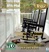 Bringing YourImagination to Life!GenuineTrexDeckingRailing - 7 Colors!Only at TLO!Ready for Immediate Delivery!18 Colors!TLOTREATED LUMBER OUTLET5501 City Line Road Bldg. #4, Newport News, VA 23607757-245-9241Treated Lumber OutletVISAMerCanBBB.Monday thru Friday 7 a.m.-5 p.m. Iwww.treatedlumberoutlet.comASCRIITED Bringing Your Imagination to Life! Genuine Trex Decking Railing - 7 Colors! Only at TLO! Ready for Immediate Delivery! 18 Colors! TLO TREATED LUMBER OUTLET 5501 City Line Road Bldg. #4, Newport News, VA 23607 757-245-9241 Treated Lumber Outlet VISA MerCan BBB. Monday thru Friday 7 a.m.-5 p.m. Iwww.treatedlumberoutlet.com ASCRIITED