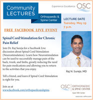 CommunityExperience Excellence OSC)LECTURESOrthopaedic &Spine CenterLECTURE DATETuesday, May 197 p.m.FREE FACEBOOK LIVE EVENTSpinal Cord Stimulation for ChronicPain ReliefJoin Dr. Raj Sureja for a Facebook Livediscussion about Spinal Cord Stimulation(Neurostimulation). Learn how Neurostimulationcan be used to successfully manage pain of theback, trunk, and limbs, greatly reducing the needfor pain medications and allowing you to returnto the activities that you enjoy.Raj N. Sureja, MDTell a friend, and learn if Spinal Cord Stimulationis right for you.OSC ORTHOPAEDIC& SPINE CENTERJoin us atwww.facebook.com/orthopaedicandspine.Open MRI Centerwww.osc-ortho.com Community Experience Excellence OSC) LECTURES Orthopaedic & Spine Center LECTURE DATE Tuesday, May 19 7 p.m. FREE FACEBOOK LIVE EVENT Spinal Cord Stimulation for Chronic Pain Relief Join Dr. Raj Sureja for a Facebook Live discussion about Spinal Cord Stimulation (Neurostimulation). Learn how Neurostimulation can be used to successfully manage pain of the back, trunk, and limbs, greatly reducing the need for pain medications and allowing you to return to the activities that you enjoy. Raj N. Sureja, MD Tell a friend, and learn if Spinal Cord Stimulation is right for you. OSC ORTHOPAEDIC & SPINE CENTER Join us at www.facebook.com/orthopaedicandspine. Open MRI Center www.osc-ortho.com