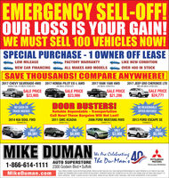 EMERGENCY SELL-OFF!OUR LOSS IS YOUR GAIN!WE MUST SELL 100 VEHICLES NOW!SPECIAL PURCHASE - 1 OWNER OFF LEASELOW MILEAGEFACTORY WARRANTYLIKE NEW CONDITIONNEW CAR FINANCINGALL MAKES AND MODELSOVER 400 IN STOCKSAVE THOUSANDS! COMPARE ANYWHERE!2017 CHEVY SILVERADO 4WD 2017 HONDA PILOT EX-L AWDDOUBLE CAB, 31K MILES, STKI518122017 RAM 1500 4WD25K MILES, STKAS18132017 JEEP GRD CHEROKEE LTD36K MILES, STK#518194WD 26K MILES, STK#51850SALE PRICE$23,905SALE PRICE$23,986SALE PRICE$21,286SALE PRICE$24,771DOOR BUSTERS!NO REASONABLENO CASH ORTRADE NEEDEDReliable Dependable - TransportationCall Now! These Bargains Will Not Last!2011 GMC ACADIAOFFER REFUSED2014 KIA SOUL FWD2006 FORD MUSTANG RWD2013 FORD ESCAPE SESTKAS0744-1STKAS1102-1STK#51716-1STKAM253-1ONLY$8,990ONLY$5,990ONLYONLY$6,981$3,988MIKE DUMANWe Ane Celebrating AAUTO SUPERSTORE The Du-Man's'MITSUBISHIMOTORS1-866-614-1111 2300 Godwin Blvd  SuffolkANRIVERSADrive your Ambition*SALE PRICES EXPIRE 5 DAYS AFTER PUBLICATION. PRICES DO NOT INCLUDE TAX, TAGS AND S479 PROCESSING FEE MUST PRESENT AD AT TIME OF SALE ANDMikeDuman.comCANNOT BE COMBINED WITH OTHER OFFERS OA DISCOUNTS. PAYMENTS BASED ON 75 MONTHS O 45% WITH 10% DOWN CASH OR TRADE AND SUBJECT TOCREDIT APPROVAL MSAP IS BASED ON KELLY BLUE BOOK, WHEN ACTUAL INVOICE IS NOT AVAILABLE, AND IS NOT GUARANTEED TO BE ACCURATE EMERGENCY SELL-OFF! OUR LOSS IS YOUR GAIN! WE MUST SELL 100 VEHICLES NOW! SPECIAL PURCHASE - 1 OWNER OFF LEASE LOW MILEAGE FACTORY WARRANTY LIKE NEW CONDITION NEW CAR FINANCING ALL MAKES AND MODELS OVER 400 IN STOCK SAVE THOUSANDS! COMPARE ANYWHERE! 2017 CHEVY SILVERADO 4WD 2017 HONDA PILOT EX-L AWD DOUBLE CAB, 31K MILES, STKI51812 2017 RAM 1500 4WD 25K MILES, STKAS1813 2017 JEEP GRD CHEROKEE LTD 36K MILES, STK#51819 4WD 26K MILES, STK#51850 SALE PRICE $23,905 SALE PRICE $23,986 SALE PRICE $21,286 SALE PRICE $24,771 DOOR BUSTERS! NO REASONABLE NO CASH OR TRADE NEEDED Reliable Dependable - Transportation Call Now! These Bargains Will Not Last! 2011 GMC ACADIA O