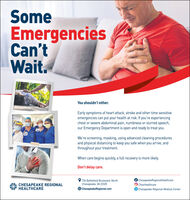 SomeEmergenciesCan'tWait.You shouldn't either.Early symptoms of heart attack, stroke and other time sensitiveemergencies can put your health at risk. If you're experiencingchest or severe abdominal pain, numbness or slurred speech,our Emergency Department is open and ready to treat you.We're screening, masking, using advanced cleaning proceduresand physical distancing to keep you safe when you arrive, andthroughout your treatment.When care begins quickly, a full recovery is more likely.Don't delay care.ChesapeakeRegionalHealthcareCHESAPEAKE REGIONALHEALTHCAREO 736 Battlefield Boulevard, NorthChesapeake, VA 23320O ChesapeakeRegional.comChesHealthcareChesapeake-Regional-Medical-Center Some Emergencies Can't Wait. You shouldn't either. Early symptoms of heart attack, stroke and other time sensitive emergencies can put your health at risk. If you're experiencing chest or severe abdominal pain, numbness or slurred speech, our Emergency Department is open and ready to treat you. We're screening, masking, using advanced cleaning procedures and physical distancing to keep you safe when you arrive, and throughout your treatment. When care begins quickly, a full recovery is more likely. Don't delay care. ChesapeakeRegionalHealthcare CHESAPEAKE REGIONAL HEALTHCARE O 736 Battlefield Boulevard, North Chesapeake, VA 23320 O ChesapeakeRegional.com ChesHealthcare Chesapeake-Regional-Medical-Center