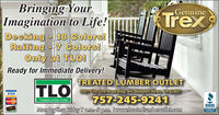 Bringing YourImagination to Life!Decking -J18 Colors!Railing -7 Colors!Only at TLO!Ready for Immediate Delivery!GenuineTrexTREATED LUMBER OUTLETITLO 501 city Line Road Bidg. 4, Newport News.VÀ 23607VISA757-245-9241Troated Lumber OutlotMascerCardBBB.Monday thru Friday 7 am-5 p.m. Iwww.treatedlumberoutlet.comACCREDITEDBUSINESS Bringing Your Imagination to Life! Decking -J18 Colors! Railing -7 Colors! Only at TLO! Ready for Immediate Delivery! Genuine Trex TREATED LUMBER OUTLET ITLO 501 city Line Road Bidg. 4, Newport News. VÀ 23607 VISA 757-245-9241 Troated Lumber Outlot MascerCard BBB. Monday thru Friday 7 am-5 p.m. Iwww.treatedlumberoutlet.com ACCREDITED BUSINESS
