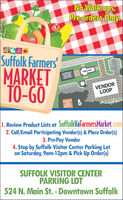 No Walk-ups,Pre-orders Only.Suffolk Farmers'MARKETTO-GOE. CONSTANCE ROADSUFFOLKVISITORCENTERPAVILIONVENDORLOOPRIDDICK'SFOLLYHOUSEMUSEUM1. Review Product Lists at SuffolkVafarmersMarket.com2. Call/Email Participating Vendor(s) & Place Order(s)3. Pre-Pay Vendor4. Stop by Suffolk Visitor Center Parking Loton Saturday, 9am-12pm & Pick Up Order(s)SUFFOLK VISITOR CENTERPARKING LOT524 N. Main St. - Downtown Suffolk No Walk-ups, Pre-orders Only. Suffolk Farmers' MARKET TO-GO E. CONSTANCE ROAD SUFFOLK VISITOR CENTER PAVILION VENDOR LOOP RIDDICK'S FOLLY HOUSE MUSEUM 1. Review Product Lists at SuffolkVafarmersMarket.com 2. Call/Email Participating Vendor(s) & Place Order(s) 3. Pre-Pay Vendor 4. Stop by Suffolk Visitor Center Parking Lot on Saturday, 9am-12pm & Pick Up Order(s) SUFFOLK VISITOR CENTER PARKING LOT 524 N. Main St. - Downtown Suffolk