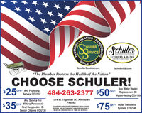 "SWHEATINGCHU ODESchulerERVICEKITCHENS & BATHSA DIVISION OF ICHULER SERICE, INC.SINCE 1925SchulerService.comSchulerKB.com""The Plumber Protects the Health of the Nation""CHOOSE SCHULER!$250Any Water HeaterReplacement OrHydro-Jetting COU139OFF Any Plumbing484-263-2377 $50 oFService COU137$35Any Service ForOFF Military Personnel,First Responders Or1314 W. Tilghman St., AllentownPA6582$75°OFF* Water TreatmentSystem COU140*COUPON CANNOT BE COMBINED WITH OTHEROFFERS. VALID TOWARD TASK PRICING ONLY.Senior Citizens COU138MUST BE PRESENTED AT TIME OF SERVICE.PLUMBING SWHEATING CHU ODE Schuler ERVICE KITCHENS & BATHS A DIVISION OF ICHULER SERICE, INC. SINCE 1925 SchulerService.com SchulerKB.com ""The Plumber Protects the Health of the Nation"" CHOOSE SCHULER! $250 Any Water Heater Replacement Or Hydro-Jetting COU139 OFF Any Plumbing 484-263-2377 $50 oF Service COU137 $35 Any Service For OFF Military Personnel, First Responders Or 1314 W. Tilghman St., Allentown PA6582 $75° OFF* Water Treatment System COU140 *COUPON CANNOT BE COMBINED WITH OTHER OFFERS. VALID TOWARD TASK PRICING ONLY. Senior Citizens COU138 MUST BE PRESENTED AT TIME OF SERVICE. PLUMBING"