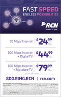 "FAST SPEEDENDLESS POSSIBILITIESRCNINTERNET- TV PHONE10 Mbps Internet 24""99month100 Mbps Internet+ Digital TV$44%99permonth100 Mbps Internet+ Signature TV$79permonth""Experienced speeds may vary.800.RING.RCN 