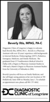 Beverly Iltis, MPAS, PA-CDiagnostic Clinic of Longview is happy to welcomeback Beverly Iltis, MPAS, PA-C. Beverly is a PhysicianAssistant with over 20 years' experience with backgroundsin Internal Medicine, Otolaryngology (ENT), Pediatrics,Emergency Medicine, and Family Medicine. Shegraduated from UT Southwestern Medical School inDallas with a Degree in Physician Assistant Studies in1999 and a Master's Degree in Physician Assistant Studiesfrom the University of Nebraska in 2004.Beverly's practice will focus on Family Medicine, andshe will begin seeing patients at her new location at 709Hollybrook, Suite 4500 on Monday, June 1. To schedulean appointment now, please call 903-757-6042.DIAGNOSTIC CLINICof Longview Beverly Iltis, MPAS, PA-C Diagnostic Clinic of Longview is happy to welcome back Beverly Iltis, MPAS, PA-C. Beverly is a Physician Assistant with over 20 years' experience with backgrounds in Internal Medicine, Otolaryngology (ENT), Pediatrics, Emergency Medicine, and Family Medicine. She graduated from UT Southwestern Medical School in Dallas with a Degree in Physician Assistant Studies in 1999 and a Master's Degree in Physician Assistant Studies from the University of Nebraska in 2004. Beverly's practice will focus on Family Medicine, and she will begin seeing patients at her new location at 709 Hollybrook, Suite 4500 on Monday, June 1. To schedule an appointment now, please call 903-757-6042. DIAGNOSTIC  CLINICof Longview