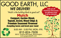 "GOOD EARTH, LLCWE DELIVER!Sale on allmulches! Discountson delivery too!Call for details!""Mulch is the building block to good soil"".MulchCompost, Garden Blend,Topsoil, Gravel, Wood Chips &Premium Seasoned FirewoodAccepting leaves and brush year round8:00 AM - 5:00 PM, MON.-FRI.812-824-7928650 E. Empire Mill Road, Bloomingtonwww.gogoodearth.comHT-776601-1 GOOD EARTH, LLC WE DELIVER! Sale on all mulches! Discounts on delivery too! Call for details! ""Mulch is the building block to good soil"". Mulch Compost, Garden Blend, Topsoil, Gravel, Wood Chips & Premium Seasoned Firewood Accepting leaves and brush year round 8:00 AM - 5:00 PM, MON.-FRI. 812-824-7928 650 E. Empire Mill Road, Bloomington www.gogoodearth.com HT-776601-1"