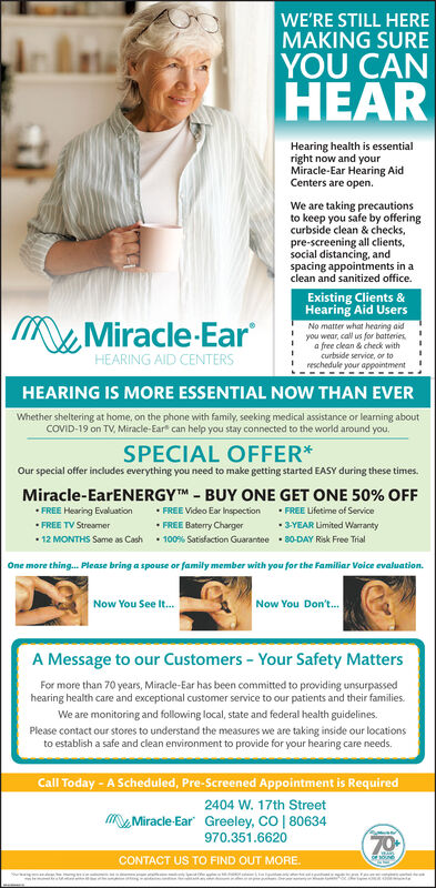 """WE'RE STILL HEREMAKING SUREYOU CANHEARHearing health is essentialright now and yourMiracle-Ear Hearing AidCenters are open.We are taking precautionsto keep you safe by offeringcurbside clean & checks,pre-screening all clients,social distancing, andspacing appointments in aclean and sanitized office.Existing Clients &Hearing Aid UsersMMiracle-EarNo matter what hearing aidyou wear, call us for batteriesa free clean & check withcurbside service, or toreschedule your appointment !HEARING AID CENTERSHEARING IS MORE ESSENTIAL NOW THAN EVERWhether sheltering at home, on the phone with family, seeking medical assistance or learning aboutCOVID-19 on TV, Miracle-Ear"""" can help you stay connected to the world around you.SPECIAL OFFER*Our special offer includes everything you need to make getting started EASY during these times.Miracle-EarENERGYTM - BUY ONE GET ONE 50% OFF FREE Video Ear Inspection FREE Baterry Charger 12 MONTHS Same as Cash  100% Satisfaction Guarantee 80-DAY Risk Free Trial FREE Hearing Evaluation FREE TV Streamer FREE Lifetime of Service 3-YEAR Limited WarrantyOne more thing. Please bring a spouse or family member with you for the Familiar Voice evaluation.Now You See It.Now You Don't.A Message to our Customers - Your Safety MattersFor more than 70 years, Miracle-Ear has been committed to providing unsurpassedhearing health care and exceptional customer service to our patients and their families.We are monitoring and following local, state and federal health guidelines.Please contact our stores to understand the measures we are taking inside our locationsto establish a safe and clean environment to provide for your hearing care needs.Call Today - A Scheduled, Pre-Screened Appointment is Required2404 W. 17th StreetMiracle-Ear Greeley, CO 