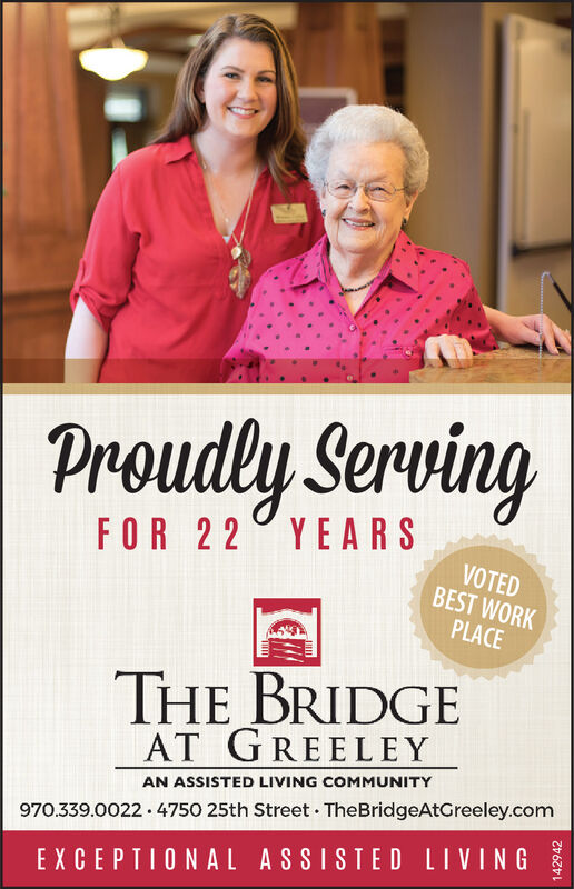 Proudly ServingFOR 22 YEARSVOTEDBEST WORKPLACETHE BRIDGEAT GREELEYAN ASSISTED LIVING COMMUNITY970.339.0022 · 4750 25th Street · TheBridgeAtGreeley.comEXCEPTIONAL ASSISTED LIVING Proudly Serving FOR 22 YEARS VOTED BEST WORK PLACE THE BRIDGE AT GREELEY AN ASSISTED LIVING COMMUNITY 970.339.0022 · 4750 25th Street · TheBridgeAtGreeley.com EXCEPTIONAL ASSISTED LIVING