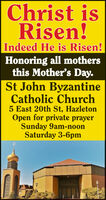 Christ isRisen!Indeed He is Risen!Honoring all mothersthis Mother's Day.St John ByzantineCatholic Church5 East 20th St, HazletonOpen for private prayerSunday 9am-noonSaturday 3-6pm Christ is Risen! Indeed He is Risen! Honoring all mothers this Mother's Day. St John Byzantine Catholic Church 5 East 20th St, Hazleton Open for private prayer Sunday 9am-noon Saturday 3-6pm