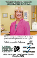 The right audiologist can makea real difference in your life.We have proudly served Hazleton with the highestprofessional hearing healthcare for over 30 years.PA State Licensed in Audiology.LINDAFARLEYStandard SpeakerReaders hoice Awardsdet tetenStandard SpeakerAUDIOLOGISTReaders Choice Awards1523 N. Church Street Hazle Township, PA 18202570-454-8404 The right audiologist can make a real difference in your life. We have proudly served Hazleton with the highest professional hearing healthcare for over 30 years. PA State Licensed in Audiology. LINDA FARLEY Standard Speaker Readers hoice Awards det teten Standard Speaker AUDIOLOGIST Readers Choice Awards 1523 N. Church Street Hazle Township, PA 18202 570-454-8404