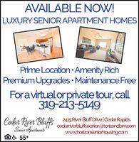 AVAILABLE NOW!LUXURY SENIOR APARTMENT HOMESPrime Location Amenity RichPremium Upgrades  Maintenance FreeForavirtualor private tour, call319-213-5149Codar Ryer Bluffs2415 River Bluff Drive|Cedar Rapidscedariverbluffsseniorahorizondbmaomwww.horizonseniorhousing.comSenier ApartmentsBa 55* AVAILABLE NOW! LUXURY SENIOR APARTMENT HOMES Prime Location Amenity Rich Premium Upgrades  Maintenance Free Foravirtualor private tour, call 319-213-5149 Codar Ryer Bluffs 2415 River Bluff Drive|Cedar Rapids cedariverbluffsseniorahorizondbmaom www.horizonseniorhousing.com Senier Apartments Ba 55*