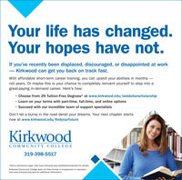 Your life has changed.Your hopes have not.If you've recently been displaced, discouraged, or disappointed at work- Kirkwood can get you back on track fast.With affordable short-term career training, you can upskill your abilities in months not years. Or maybe this is your chance to completely reinvent yourself to step into agreat-paying in-demand career. Here's how: Choose from 29 Tuition-Free Degrees* at www.kirkwood.edu/lastdollarscholarship Learn on your terms with part-time, full-time, and online options Succeed with our incredible team of support specialistsDon't let a bump in the road derail your dreams. Your next chapter startsnow at www.kirkwood.edu/findyourfutureKirkwoodCOMMUNITY COLLEGE319-398-5517*Some restrictions apply. Visit www.kirkwood.edu/lastdollarscholarship for details.Kirkwood Community College does not discriminate in employment or education.Visit www.kirkwood.edu/eeo for additional information. Your life has changed. Your hopes have not. If you've recently been displaced, discouraged, or disappointed at work - Kirkwood can get you back on track fast. With affordable short-term career training, you can upskill your abilities in months  not years. Or maybe this is your chance to completely reinvent yourself to step into a great-paying in-demand career. Here's how:  Choose from 29 Tuition-Free Degrees* at www.kirkwood.edu/lastdollarscholarship  Learn on your terms with part-time, full-time, and online options  Succeed with our incredible team of support specialists Don't let a bump in the road derail your dreams. Your next chapter starts now at www.kirkwood.edu/findyourfuture Kirkwood COMMUNITY COLLEGE 319-398-5517 *Some restrictions apply. Visit www.kirkwood.edu/lastdollarscholarship for details. Kirkwood Community College does not discriminate in employment or education. Visit www.kirkwood.edu/eeo for additional information.