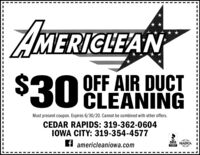 AMERICLEAN$30 OFF AIR DUCTCLEANINGMust present coupon. Expires 4/30/20. Cannot be combined with other offers.CEDAR RAPIDS: 319-362-0604IOWA CITY: 319-354-4577BBB NADCAf americleaniowa.com AMERICLEAN $30 OFF AIR DUCT CLEANING Must present coupon. Expires 4/30/20. Cannot be combined with other offers. CEDAR RAPIDS: 319-362-0604 IOWA CITY: 319-354-4577 BBB NADCA f americleaniowa.com