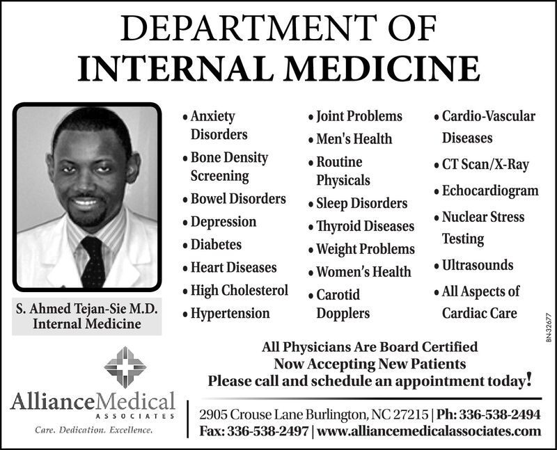 DEPARTMENT OFINTERNAL MEDICINE AnxietyDisorders Joint Problems Men's Health RoutinePhysicals Cardio-VascularDiseases Bone DensityScreening CT Scan/X-Ray Echocardiogram Nuclear Stress Bowel DisordersSleep Disorders Depression DiabetesThyroid DiseasesTestingWeight Problems Women's Health Heart Diseases Ultrasounds High Cholesterol Hypertension All Aspects ofS. Ahmed Tejan-Sie M.D.Internal Medicine CarotidDopplersCardiac CareAll Physicians Are Board CertifiedNow Accepting New PatientsPlease call and schedule an appointment today!AllianceMedical2905 Crouse Lane Burlington, NC 27215 |Ph: 336-538-2494Fax: 336-538-2497|www.alliancemedicalassociates.comASSOCIATESCare. Dedication. Excellence.LL9ZENE DEPARTMENT OF INTERNAL MEDICINE  Anxiety Disorders  Joint Problems  Men's Health  Routine Physicals  Cardio-Vascular Diseases  Bone Density Screening  CT Scan/X-Ray  Echocardiogram  Nuclear Stress  Bowel Disorders Sleep Disorders  Depression  Diabetes Thyroid Diseases Testing Weight Problems  Women's Health  Heart Diseases  Ultrasounds  High Cholesterol  Hypertension  All Aspects of S. Ahmed Tejan-Sie M.D. Internal Medicine  Carotid Dopplers Cardiac Care All Physicians Are Board Certified Now Accepting New Patients Please call and schedule an appointment today! AllianceMedical 2905 Crouse Lane Burlington, NC 27215 |Ph: 336-538-2494 Fax: 336-538-2497|www.alliancemedicalassociates.com ASSOCIATES Care. Dedication. Excellence. LL9ZENE