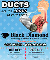 """DUCTSare the LUNGSof your home.Black Diamond""""TMPlumbingSewer  Electric  HVACThere when goa need asCALL TODAY o(866) 418-313610% OFF*$100 OFFAIR PURIFIERSAIR DUCT CLEANING""""15% off when you book with a duct cleaning.Cannot be combined with other offers or used onCannot be combined with any other offers or usedon previous service.Expires 6/15/2020NW0520previous service.Expires 6/15/2020NW0520License # 058-140555 DUCTS are the LUNGS of your home. Black Diamond"""" TM Plumbing Sewer  Electric  HVAC There when goa need as CALL TODAY o(866) 418-3136 10% OFF* $100 OFF AIR PURIFIERS AIR DUCT CLEANING """"15% off when you book with a duct cleaning. Cannot be combined with other offers or used on Cannot be combined with any other offers or used on previous service. Expires 6/15/2020 NW0520 previous service. Expires 6/15/2020 NW0520 License # 058-140555"""