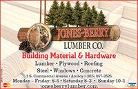 SINCE1910JONES-BERRYLUMBER CO.Building Material & HardwareLumber  Plywood  RoofingSteel  Windows Concrete1 S. Commercial Avenue Amboy  (815) 857-2525Monday - Friday: 8-5  Saturday 8-3  Sunday 10-1jonesberrylumber.comMasterCardVISASM-ST1774246 SINCE 1910 JONES-BERRY LUMBER CO. Building Material & Hardware Lumber  Plywood  Roofing Steel  Windows Concrete 1 S. Commercial Avenue Amboy  (815) 857-2525 Monday - Friday: 8-5  Saturday 8-3  Sunday 10-1 jonesberrylumber.com MasterCard VISA SM-ST1774246