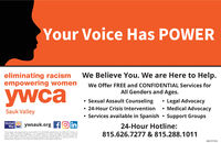 Your Voice Has POWERWe Believe You. We are Here to Help.eliminating racismempowering womenWe Offer FREE and CONFIDENTIAL Services forAll Genders and Ages.ywca Sexual Assault Counseling 24-Hour Crisis Intervention Services available in Spanish  Support Groups Legal Advocacy Medical AdvocacySauk ValleyUnitedWayywsauk.org fO in24-Hour Hotline:This project wis supported by Grant 2017-VA GX-0048, anarded by the Office for Victims of815.626.7277 & 815.288.1011jusoce informaton Authority Ports of vew or opnions contained thin this document arethose of the author and do fot necessarly represent the official poston or pohoes ofthe USDepartment of Jastice, or the inois Crimihal justice Informabion AuthortySM-STITS1141 Your Voice Has POWER We Believe You. We are Here to Help. eliminating racism empowering women We Offer FREE and CONFIDENTIAL Services for All Genders and Ages. ywca  Sexual Assault Counseling  24-Hour Crisis Intervention  Services available in Spanish  Support Groups  Legal Advocacy  Medical Advocacy Sauk Valley United Way ywsauk.org fO in 24-Hour Hotline: This project wis supported by Grant 2017-VA GX-0048, anarded by the Office for Victims of 815.626.7277 & 815.288.1011 jusoce informaton Authority Ports of vew or opnions contained thin this document are those of the author and do fot necessarly represent the official poston or pohoes ofthe US Department of Jastice, or the inois Crimihal justice Informabion Authorty SM-STITS1141