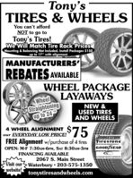 """Tony'sTIRES & WHEELSYou can't affordNOT to go toTony's Tires!We Will Match Tire Rack PricesMounting & Balancing Not Included. Install Packages $150up to 17"""" with alignmentMANUFACTURERS'REBATES AVAILABLEWHEEL PACKAGEWheel LAYAWAYSStraighteningup to 24NEW &USED TIRESAND WHEELS$754 WHEEL ALIGNMENTour EVERYDAY LOW PRICE!BRIDGESTONEFirestoneGOOD YEARFREE Alignment w/purchase of 4 tiresOPEN: M-F 7:30AM-6PM, SAT 8:30AM-3PMFINANCING AVAILABLE2067 S. Main StreetCOOPERTIRESVisit ourWaterbury  203-575-1350website!tonystiresandwheels.comdrich Tony's TIRES & WHEELS You can't afford NOT to go to Tony's Tires! We Will Match Tire Rack Prices Mounting & Balancing Not Included. Install Packages $150 up to 17"""" with alignment MANUFACTURERS' REBATES AVAILABLE WHEEL PACKAGE Wheel LAYAWAYS Straightening up to 24 NEW & USED TIRES AND WHEELS $75 4 WHEEL ALIGNMENT our EVERYDAY LOW PRICE! BRIDGESTONE Firestone GOOD YEAR FREE Alignment w/purchase of 4 tires OPEN: M-F 7:30AM-6PM, SAT 8:30AM-3PM FINANCING AVAILABLE 2067 S. Main Street COOPERTIRES Visit ourWaterbury  203-575-1350 website! tonystiresandwheels.com drich"""