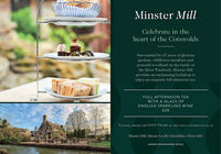 Minster MillCelebrate in theheart of the CotswoldsSurrounded by 65 acres of gloriousgardens, wildflower meadows andpeaceful woodland on the banks ofthe River Windrush, Minster Millprovides an enchanting backdrop toenjoy an exquisite full afternoon tea.FULL AFTERNOON TEAWITH A GLASS OFENGLISH SPARKLING WINE£28To book, please call 01993 774 441 or visit www.minstermill.co.ukMinster Mill, Minster Lovell, Oxfordshire, OX29 ORNANDREW BROWNSWORD HOTELS Minster Mill Celebrate in the heart of the Cotswolds Surrounded by 65 acres of glorious gardens, wildflower meadows and peaceful woodland on the banks of the River Windrush, Minster Mill provides an enchanting backdrop to enjoy an exquisite full afternoon tea. FULL AFTERNOON TEA WITH A GLASS OF ENGLISH SPARKLING WINE £28 To book, please call 01993 774 441 or visit www.minstermill.co.uk Minster Mill, Minster Lovell, Oxfordshire, OX29 ORN ANDREW BROWNSWORD HOTELS