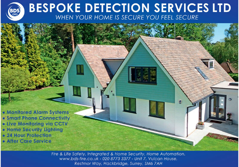 BESPOKE DETECTION SERVICES LTDBDSWHEN YOUR HOME IS SECURE YOU FEEL SECUREMonitored Alarm SystemsSmart Phone ConnectivityLive Monitoring via CCTV Home Security Lighting 24 Hour Protection After Care ServiceFire & Life Safety, Integrated & Home Security, Home Automation.www.bds-fire.co.uk - 020 8773 3377 - Unit 7, Vulcan House,Restmor Way, Hackbridge, Surrey, SM6 7AH BESPOKE DETECTION SERVICES LTD BDS WHEN YOUR HOME IS SECURE YOU FEEL SECURE Monitored Alarm Systems Smart Phone Connectivity Live Monitoring via CCTV  Home Security Lighting  24 Hour Protection  After Care Service Fire & Life Safety, Integrated & Home Security, Home Automation. www.bds-fire.co.uk - 020 8773 3377 - Unit 7, Vulcan House, Restmor Way, Hackbridge, Surrey, SM6 7AH