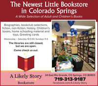 The Newest Little Bookstorein Colorado SpringsA Wide Selection of Adult and Children's BooksBiographies, bookclub selections,fiction, non-fiction, history, Children'sbooks, home schooling material andtoys, Greeting cardsWednesday  Saturday 10-5:30; Sundays 11-4The libraries are still closed,but we are open.Come check us out.A Likely Story24 East Rio Grande, CO Springs, CO 80903719-313-9187facebook.com/A-Likely-StoryBookstore%3D The Newest Little Bookstore in Colorado Springs A Wide Selection of Adult and Children's Books Biographies, bookclub selections, fiction, non-fiction, history, Children's books, home schooling material and toys, Greeting cards Wednesday  Saturday 10-5:30; Sundays 11-4 The libraries are still closed, but we are open. Come check us out. A Likely Story 24 East Rio Grande, CO Springs, CO 80903 719-313-9187 facebook.com/A-Likely-Story Bookstore %3D