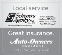 Local service.SAepersSchepersAgency me.113 N. Roland St.,McBain, MI 49657Phone 231-825-2411Since 1917Fax 231-825-2228Insurance and Financial PlanningGreat insurance.Auto-OwnersINSURANCELIFE  HOME  CAR BUSINESS Local service. SAepers Schepers Agency me. 113 N. Roland St., McBain, MI 49657 Phone 231-825-2411 Since 1917 Fax 231-825-2228 Insurance and Financial Planning Great insurance. Auto-Owners INSURANCE LIFE  HOME  CAR BUSINESS