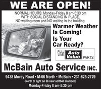WE ARE OPEN!NORMAL HOURS: Monday-Friday 8 am-5:30 pmWITH SOCIAL DISTACING IN PLACE.NO waiting room and NO waiting in the building.Warmer WeatherIs Coming!Is YourCar Ready?FULL AutoLINEValue PARTSMcBain Auto Service INC.9438 Morey Road  M-66 North  McBain  231-825-2729(North of light on 66 near softball diamond)Monday-Friday 8 am-5:30 pm WE ARE OPEN! NORMAL HOURS: Monday-Friday 8 am-5:30 pm WITH SOCIAL DISTACING IN PLACE. NO waiting room and NO waiting in the building. Warmer Weather Is Coming! Is Your Car Ready? FULL Auto LINE Value PARTS McBain Auto Service INC. 9438 Morey Road  M-66 North  McBain  231-825-2729 (North of light on 66 near softball diamond) Monday-Friday 8 am-5:30 pm
