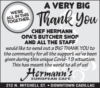 A VERY BIGThank YouWE'REALL IN THISTOGETHER.CHEF HERMANNOPA'S BUTCHER SHOPAND ALL THE STAFFwould like to send out a BIG THANK YOU tothe community for all the support we've beengiven during this unique Covid-19 situation.This has meant the world to all of us!Hermann'sEUROPEAN CAFE212 N. MITCHELL ST.  DOWNTOWN CADILLAC A VERY BIG Thank You WE'RE ALL IN THIS TOGETHER. CHEF HERMANN OPA'S BUTCHER SHOP AND ALL THE STAFF would like to send out a BIG THANK YOU to the community for all the support we've been given during this unique Covid-19 situation. This has meant the world to all of us! Hermann's EUROPEAN CAFE 212 N. MITCHELL ST.  DOWNTOWN CADILLAC