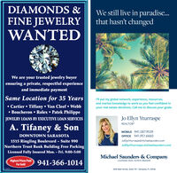 DIAMONDS &We still live in paradise...that hasn't changedFINE JEWELRYWANTEDWe are your trusted jewelry buyerensuring a private, respectful experienceand immediate paymentSame Location for 35 YearsP'll put my global network, experience, resources,and market knowledge to work so you feel confident inyour real estate decisions. Call me to discuss your goals. Cartier  Tiffany  Van Cleef  Webb Boucheron  Rolex  Patek PhilippeJo Ellyn YturraspeREALTORJEWELRY LOANS BY EXECUTIVE LOAN SERVICESA. Tifaney & SonMOBILE 941.587.9539DOWNTOWN SARASOTAOFFICE 941.951.66601515 Ringling Boulevard - Suite 990Northern Trust Bank Building Free ParkingLicensed Fully Insured Mon. - Fri. 9:00-5:00JOEllynYturraspe@michaelsaunders.comJOEllynYturraspe.michaelsaunders.comMichael Saunders & Company.Highest Prices PaidFor GoldLICENSED REAL ESTATE BROKER941-366-10141605 Main Street, Suite 101 | Sarasota, FL 34236 DIAMONDS & We still live in paradise... that hasn't changed FINE JEWELRY WANTED We are your trusted jewelry buyer ensuring a private, respectful experience and immediate payment Same Location for 35 Years P'll put my global network, experience, resources, and market knowledge to work so you feel confident in your real estate decisions. Call me to discuss your goals.  Cartier  Tiffany  Van Cleef  Webb  Boucheron  Rolex  Patek Philippe Jo Ellyn Yturraspe REALTOR JEWELRY LOANS BY EXECUTIVE LOAN SERVICES A. Tifaney & Son MOBILE 941.587.9539 DOWNTOWN SARASOTA OFFICE 941.951.6660 1515 Ringling Boulevard - Suite 990 Northern Trust Bank Building Free Parking Licensed Fully Insured Mon. - Fri. 9:00-5:00 JOEllynYturraspe@michaelsaunders.com JOEllynYturraspe.michaelsaunders.com Michael Saunders & Company. Highest Prices Paid For Gold LICENSED REAL ESTATE BROKER 941-366-1014 1605 Main Street, Suite 101 | Sarasota, FL 34236