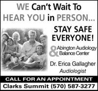 WE Can't Wait ToHEAR YOU in PERSON...STAY SAFEEVERYONE!&tAbington AudiologyO Balance CenterDr. Erica GallagherAudiologistCALL FOR AN APPOINTMENTClarks Summit (570) 587-3277 WE Can't Wait To HEAR YOU in PERSON... STAY SAFE EVERYONE! &t Abington Audiology O Balance Center Dr. Erica Gallagher Audiologist CALL FOR AN APPOINTMENT Clarks Summit (570) 587-3277