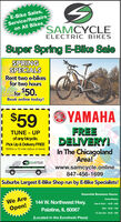 E-Bike Sales,Service/Repairson All BikesSAMCYCLEELECTRIC BIKESSuper Spring E-Bike SaleSPRINGSPECIALSRent two e-bikesfor two hoursfor $50.Book online today!OYAMAHAFREEDELIVERY!$59TUNE - UPof any bicycle.Pick Up & Delivery FREE(Within a 10 mile radius of store)In The ChicagolandArea!www.samcycle.online847-456-1699Suburbs Largest E-Bike Shop run by E-Bike Specialists!SAMCYCLEEssential Business Hours:We AreClosed Monday144 W. Northwest Hwy.Tues & Thurs - 10:30 - 5:00Open!Palatine, IL 60067Wed - 10:30 - 7:00Fri, Sat, Sun - 10:30-3:00(Located in the Eurofresh Plaza) E-Bike Sales, Service/Repairs on All Bikes SAMCYCLE ELECTRIC BIKES Super Spring E-Bike Sale SPRING SPECIALS Rent two e-bikes for two hours for $50. Book online today! OYAMAHA FREE DELIVERY! $59 TUNE - UP of any bicycle. Pick Up & Delivery FREE (Within a 10 mile radius of store) In The Chicagoland Area! www.samcycle.online 847-456-1699 Suburbs Largest E-Bike Shop run by E-Bike Specialists! SAMCYCLE Essential Business Hours: We Are Closed Monday 144 W. Northwest Hwy. Tues & Thurs - 10:30 - 5:00 Open! Palatine, IL 60067 Wed - 10:30 - 7:00 Fri, Sat, Sun - 10:30-3:00 (Located in the Eurofresh Plaza)