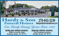 HARDY&SONFUNERALHOMEHardy & Son 270-842-3230Funeral Homes HardyandSonFuneralHomes.comOur FamilyServing Yours Since 1926BOWLING GREEN CHAPEL3098 Louisville RoadBowling Green, KY 42101SMITHS GROVE CHAPEL226 Broadway AvenueSmiths Grove. KY 42171 HARDY&SON FUNERAL HOME Hardy & Son 270-842-3230 Funeral Homes HardyandSonFuneralHomes.com Our Family Serving Yours Since 1926 BOWLING GREEN CHAPEL 3098 Louisville Road Bowling Green, KY 42101 SMITHS GROVE CHAPEL 226 Broadway Avenue Smiths Grove. KY 42171