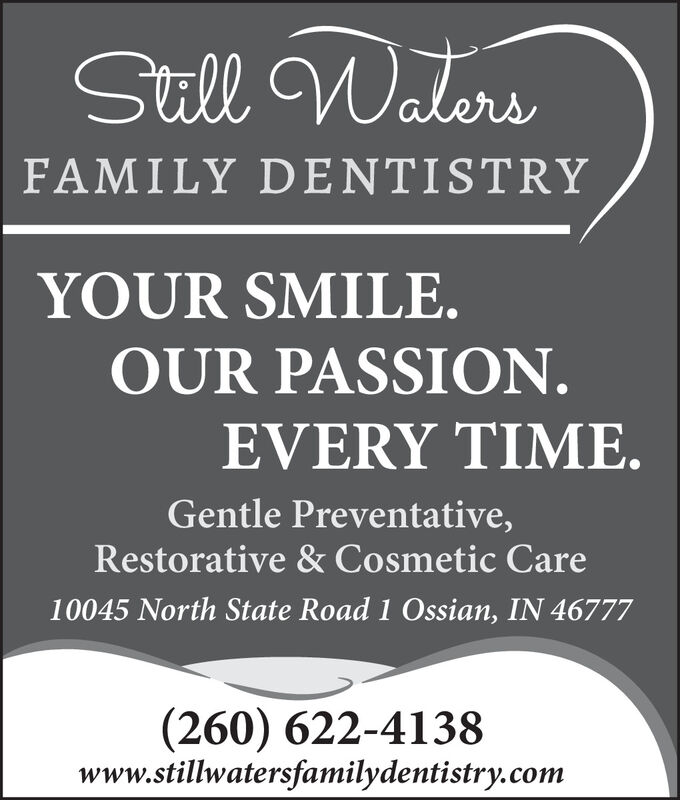 Still WatersFAMILY DENTISTRYYOUR SMILE.OUR PASSION.EVERY TIME.Gentle Preventative,Restorative & Cosmetic Care10045 North State Road 1 Ossian, IN 46777(260) 622-4138www.stillwatersfamilydentistry.com Still Waters FAMILY DENTISTRY YOUR SMILE. OUR PASSION. EVERY TIME. Gentle Preventative, Restorative & Cosmetic Care 10045 North State Road 1 Ossian, IN 46777 (260) 622-4138 www.stillwatersfamilydentistry.com