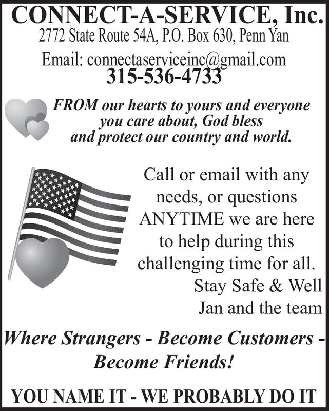 CONNECT-A-SERVICE, Inc.2772 State Route 54A, P.O. Box 630, Penn YanEmail: connectaserviceinc@gmail.com315-536-4733FROM our hearts to yours and everyoneyou care about, God blessand protect our country and world.Call or email with anyneeds, or questionsANYTIME we are hereto help during thischallenging time for all.Stay Safe & WellJan and the teamWhere Strangers - Become Customers - Friends!YOU NAME IT - WE PROBABLY DO IT CONNECT-A-SERVICE, Inc. 2772 State Route 54A, P.O. Box 630, Penn Yan Email: connectaserviceinc@gmail.com 315-536-4733 FROM our hearts to yours and everyone you care about, God bless and protect our country and world. Call or email with any needs, or questions ANYTIME we are here to help during this challenging time for all. Stay Safe & Well Jan and the team Where Strangers - Become Customers -  Friends! YOU NAME IT - WE PROBABLY DO IT