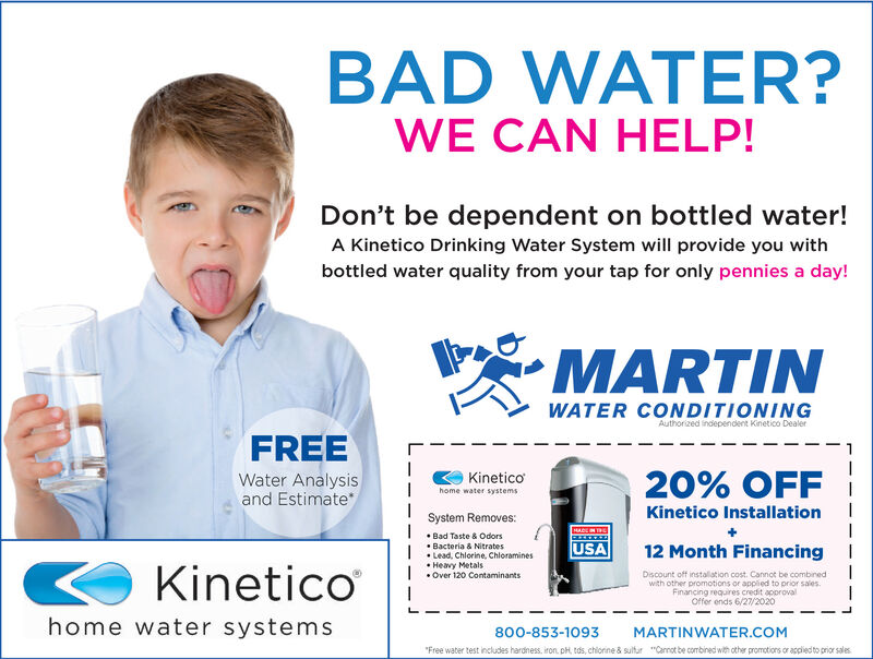 """BAD WATER?WE CAN HELP!Don't be dependent on bottled water!A Kinetico Drinking Water System will provide you withbottled water quality from your tap for only pennies a day!MARTINWATER CONDITIONINGAuthorized independent Kinetico DealerFREEWater Analysisand Estimate20% OFFKineticohome water systemsKinetico InstallationSystem Removes: Bad Taste & Odors Bacteria & Nitrates Lead, Chlorine, Chloramines Heavy Metals Over 120 ContaminantsUSA12 Month Financing IKineticoDiscount off instalation cost. Cannot be combnedwith other promotions or applied to prior sales.Financing requires credit approvalOffer ends 6/27/2020home water systems800-853-1093MARTINWATER.COM""""Free water test includes hardness, iron, pH, tds, chiorine & sultur """"Canot be combined with other promotions or accied to prior sales BAD WATER? WE CAN HELP! Don't be dependent on bottled water! A Kinetico Drinking Water System will provide you with bottled water quality from your tap for only pennies a day! MARTIN WATER CONDITIONING Authorized independent Kinetico Dealer FREE Water Analysis and Estimate 20% OFF Kinetico home water systems Kinetico Installation System Removes:  Bad Taste & Odors  Bacteria & Nitrates  Lead, Chlorine, Chloramines  Heavy Metals  Over 120 Contaminants USA 12 Month Financing I Kinetico Discount off instalation cost. Cannot be combned with other promotions or applied to prior sales. Financing requires credit approval Offer ends 6/27/2020 home water systems 800-853-1093 MARTINWATER.COM """"Free water test includes hardness, iron, pH, tds, chiorine & sultur """"Canot be combined with other promotions or accied to prior sales"""