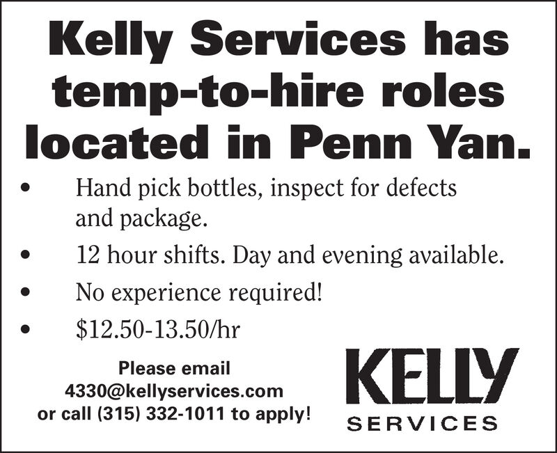 Kelly Services hastemp-to-hire roleslocated in Penn Yan.Hand pick bottles, inspect for defectsand package.12 hour shifts. Day and evening available.No experience required!$12.50-13.50/hrKELLYPlease email4330@kellyservices.comor call (315) 332-1011 to apply!SERVICES Kelly Services has temp-to-hire roles located in Penn Yan. Hand pick bottles, inspect for defects and package. 12 hour shifts. Day and evening available. No experience required! $12.50-13.50/hr KELLY Please email 4330@kellyservices.com or call (315) 332-1011 to apply! SERVICES