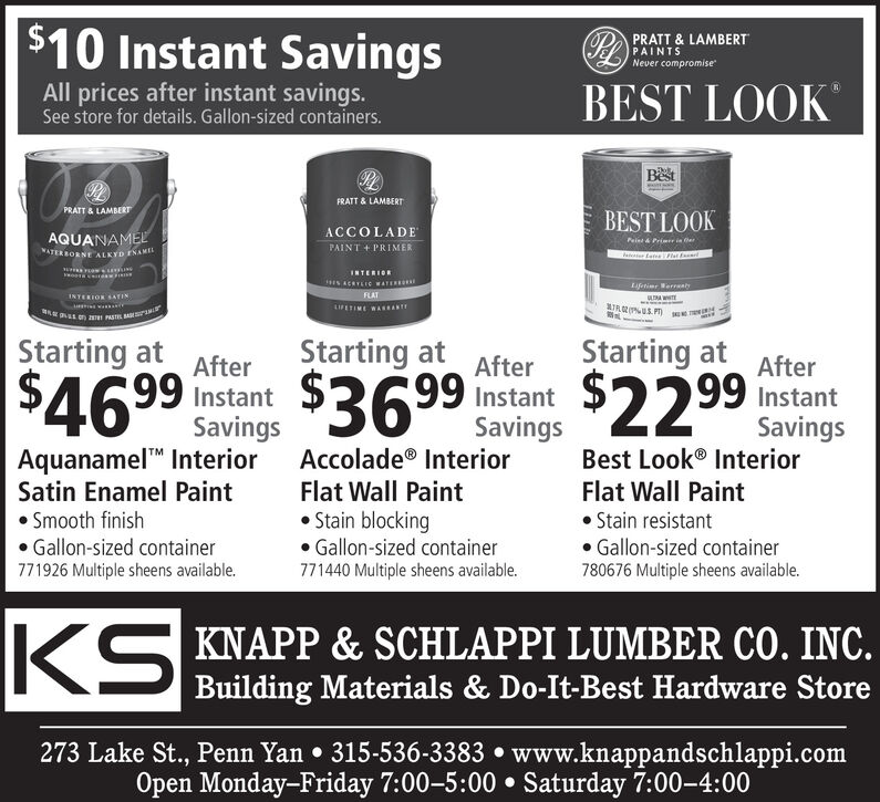 """$10 Instant SavingsPRATT & LAMBERTPAINTSNever compromiseAll prices after instant savings.See store for details. Gallon-sized containers.BEST LOOKBestFRATT & LAMBERTPRATT & LAMBERTBEST LOOKAQUANAMELVATER BORNE ALKYD ENAMELACCOLADEPAINT + PRIMERPeina Primer in erINTERIORLiferier WerreatyFLATINTERIOK SATINWE L N aMFETIME WAANTIRNISStarting at$3699 SavingsStarting atStarting atAfterAfter99 InstantAfter$2299 instantInstantSavingsSavingsBest Look® InteriorAquanamel"""" InteriorSatin Enamel Paint Smooth finish Gallon-sized container771926 Multiple sheens available.Accolade® InteriorFlat Wall Paint Stain blocking Gallon-sized containerFlat Wall Paint Stain resistant Gallon-sized container780676 Multiple sheens available.771440 Multiple sheens available.(S KNAPP & SCHLAPPI LUMBER CO. INC.Building Materials & Do-It-Best Hardware Store273 Lake St., Penn Yan  315-536-3383  www.knappandschlappi.comOpen Monday-Friday 7:005:00  Saturday 7:00-4:00 $10 Instant Savings PRATT & LAMBERT PAINTS Never compromise All prices after instant savings. See store for details. Gallon-sized containers. BEST LOOK Best FRATT & LAMBERT PRATT & LAMBERT BEST LOOK AQUANAMEL VATER BORNE ALKYD ENAMEL ACCOLADE PAINT + PRIMER Peina Primer in er INTERIOR Liferier Werreaty FLAT INTERIOK SATIN WE L N aM FETIME WAANT IRNIS Starting at $3699 Savings Starting at Starting at After After 99 Instant After $2299 instant Instant Savings Savings Best Look® Interior Aquanamel"""" Interior Satin Enamel Paint  Smooth finish  Gallon-sized container 771926 Multiple sheens available. Accolade® Interior Flat Wall Paint  Stain blocking  Gallon-sized container Flat Wall Paint  Stain resistant  Gallon-sized container 780676 Multiple sheens available. 771440 Multiple sheens available. (S KNAPP & SCHLAPPI LUMBER CO. INC. Building Materials & Do-It-Best Hardware Store 273 Lake St., Penn Yan  315-536-3383  www.knappandschlappi.com Open Monday-Friday 7:005:00  Saturday 7:00-4:00"""
