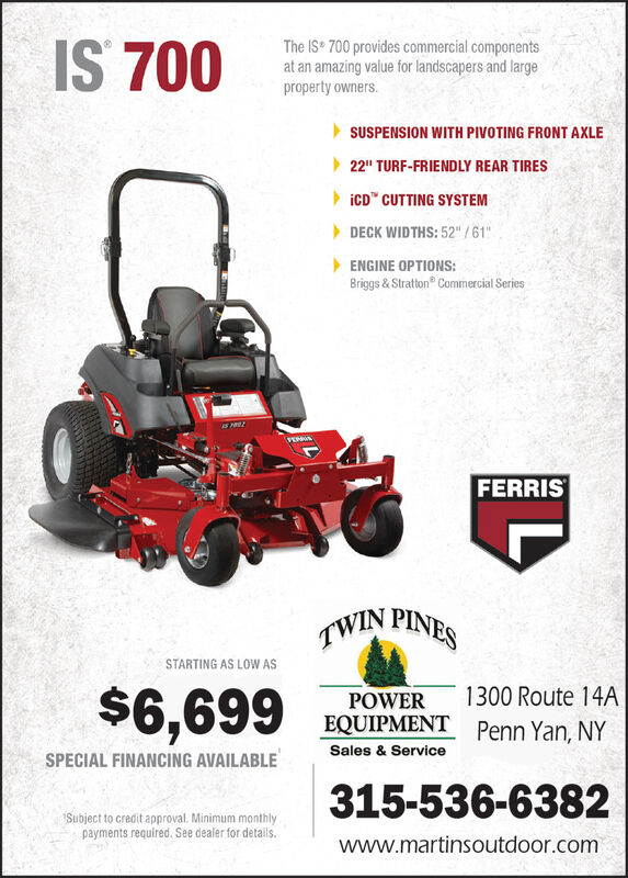 """IS 700The IS 700 provides commercial componentsat an amazing value for landscapers and largeproperty owners.SUSPENSION WITH PIVOTING FRONT AXLE22"""" TURF-FRIENDLY REAR TIRESICD"""" CUTTING SYSTEM> DECK WIDTHS: 52"""" /61""""> ENGINE OPTIONS:Briggs & Stratton Commercial SeriesFERRISTWIN PINESSTARTING AS LOW AS1300 Route 14A$6,699POWEREQUIPMETPenn Yan, NYSales & ServiceSPECIAL FINANCING AVAILABLE315-536-6382Subject to credit approval. Minimum monthlypayments required. See dealer for detals.www.martinsoutdoor.com IS 700 The IS 700 provides commercial components at an amazing value for landscapers and large property owners. SUSPENSION WITH PIVOTING FRONT AXLE 22"""" TURF-FRIENDLY REAR TIRES ICD"""" CUTTING SYSTEM > DECK WIDTHS: 52"""" /61"""" > ENGINE OPTIONS: Briggs & Stratton Commercial Series FERRIS TWIN PINES STARTING AS LOW AS 1300 Route 14A $6,699 POWER EQUIPMET Penn Yan, NY Sales & Service SPECIAL FINANCING AVAILABLE 315-536-6382 Subject to credit approval. Minimum monthly payments required. See dealer for detals. www.martinsoutdoor.com"""