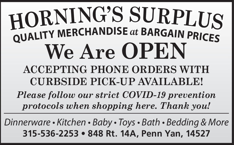 |HORNING'S SURPLUSQUALITY MERCHANDISE at BARGAIN PRICESWe Are OPENACCEPTING PHONE ORDERS WITHCURBSIDE PICK-UP AVAILABLE!Please follow our strict COVID-19 preventionprotocols when shopping here. Thank you!Dinnerware  Kitchen  Baby  Toys  Bath  Bedding & More315-536-2253  848 Rt. 14A, Penn Yan, 14527 |HORNING'S SURPLUS QUALITY MERCHANDISE at BARGAIN PRICES We Are OPEN ACCEPTING PHONE ORDERS WITH CURBSIDE PICK-UP AVAILABLE! Please follow our strict COVID-19 prevention protocols when shopping here. Thank you! Dinnerware  Kitchen  Baby  Toys  Bath  Bedding & More 315-536-2253  848 Rt. 14A, Penn Yan, 14527