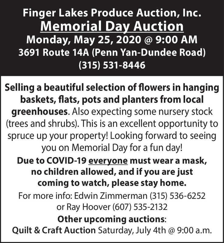 Finger Lakes Produce Auction, Inc.Memorial Day AuctionMonday, May 25, 2020 @ 9:00 AM3691 Route 14A (Penn Yan-Dundee Road)(315) 531-8446Selling a beautiful selection of flowers in hangingbaskets, flats, pots and planters from localgreenhouses. Also expecting some nursery stock(trees and shrubs). This is an excellent opportunity tospruce up your property! Looking forward to seeingyou on Memorial Day for a fun day!Due to COVID-19 everyone must wear a mask,no children allowed, and if you are justcoming to watch, please stay home.For more info: Edwin Zimmerman (315) 536-6252or Ray Hoover (607) 535-2132Other upcoming auctions:Quilt & Craft Auction Saturday, July 4th @ 9:00 a.m. Finger Lakes Produce Auction, Inc. Memorial Day Auction Monday, May 25, 2020 @ 9:00 AM 3691 Route 14A (Penn Yan-Dundee Road) (315) 531-8446 Selling a beautiful selection of flowers in hanging baskets, flats, pots and planters from local greenhouses. Also expecting some nursery stock (trees and shrubs). This is an excellent opportunity to spruce up your property! Looking forward to seeing you on Memorial Day for a fun day! Due to COVID-19 everyone must wear a mask, no children allowed, and if you are just coming to watch, please stay home. For more info: Edwin Zimmerman (315) 536-6252 or Ray Hoover (607) 535-2132 Other upcoming auctions: Quilt & Craft Auction Saturday, July 4th @ 9:00 a.m.
