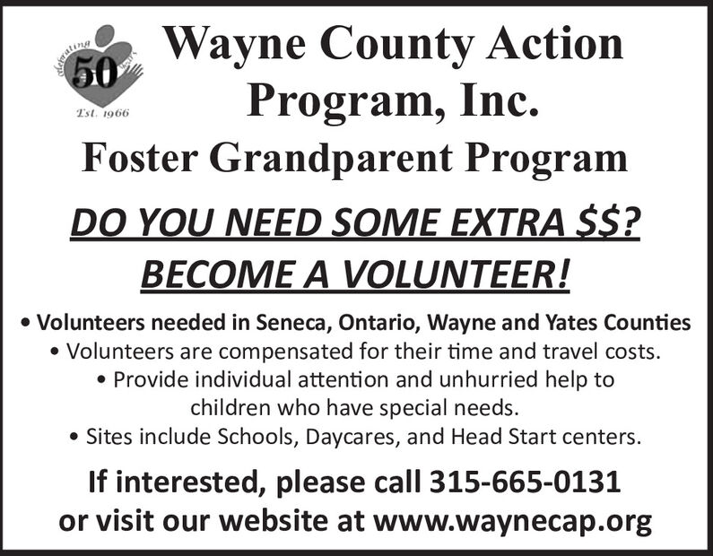 Wayne County ActionProgram, Inc.Foster Grandparent Programsatinn50Tst. 1966DO YOU NEED SOME EXTRA $$?BECOME A VOLUNTEER! Volunteers needed in Seneca, Ontario, Wayne and Yates Counties Volunteers are compensated for their time and travel costs. Provide individual attention and unhurried help tochildren who have special needs. Sites include Schools, Daycares, and Head Start centers.If interested, please call 315-665-0131or visit our website at www.waynecap.org Wayne County Action Program, Inc. Foster Grandparent Program satinn 50 Tst. 1966 DO YOU NEED SOME EXTRA $$? BECOME A VOLUNTEER!  Volunteers needed in Seneca, Ontario, Wayne and Yates Counties  Volunteers are compensated for their time and travel costs.  Provide individual attention and unhurried help to children who have special needs.  Sites include Schools, Daycares, and Head Start centers. If interested, please call 315-665-0131 or visit our website at www.waynecap.org