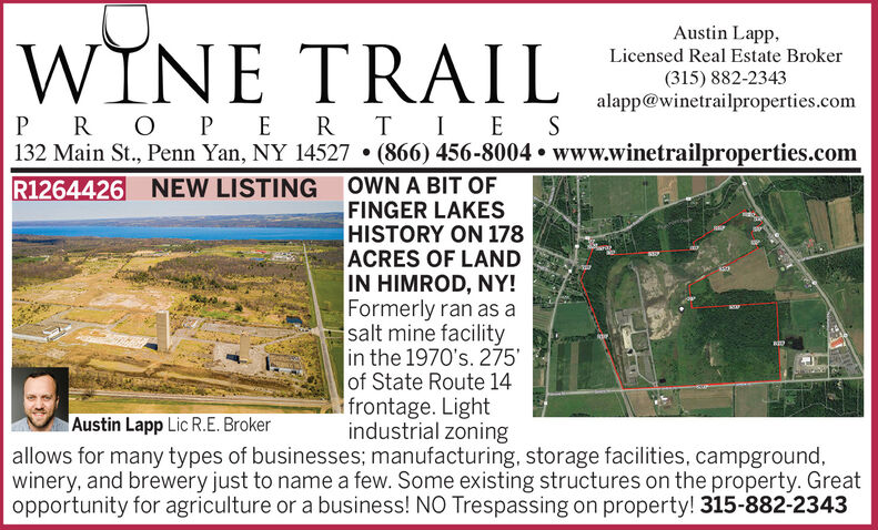 Austin Lapp,WINE TRAILLicensed Real Estate Broker(315) 882-2343alapp@winetrailproperties.comP R OPER TIE S132 Main St., Penn Yan, NY 14527  (866) 456-8004  www.winetrailproperties.comR1264426 NEW LISTING OWN A BIT OFFINGER LAKESHISTORY ON 178ACRES OF LANDIN HIMROD, NY!Formerly ran as asalt mine facilityin the 1970's. 275'of State Route 14frontage. Lightindustrial zoningallows for many types of businesses; manufacturing, storage facilities, campground,winery, and brewery just to name a few. Some existing structures on the property. Greatopportunity for agriculture or a business! NO Trespassing on property! 315-882-2343Austin Lapp Lic R.E. Broker Austin Lapp, WINE TRAIL Licensed Real Estate Broker (315) 882-2343 alapp@winetrailproperties.com P R OPER TIE S 132 Main St., Penn Yan, NY 14527  (866) 456-8004  www.winetrailproperties.com R1264426 NEW LISTING OWN A BIT OF FINGER LAKES HISTORY ON 178 ACRES OF LAND IN HIMROD, NY! Formerly ran as a salt mine facility in the 1970's. 275' of State Route 14 frontage. Light industrial zoning allows for many types of businesses; manufacturing, storage facilities, campground, winery, and brewery just to name a few. Some existing structures on the property. Great opportunity for agriculture or a business! NO Trespassing on property! 315-882-2343 Austin Lapp Lic R.E. Broker