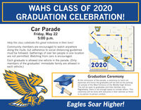 WAHS CLASS OF 2020GRADUATION CELEBRATION!Car Parade20 St9th SttFriday, May 225:00 p.m.th StHelp the class celebrate this great milestone in their lives!Em t15thCommunity members are encouraged to watch anywherealong the route, but adherence to social distancing guidelinesmust be followed. Gatherings of over ten people in one locationare not permitted. Watching from cars is encouraged.Sh teTth St.Each graduate is allowed one vehicle in the parade. (Onlymembers of the graduates' immediate family are allowed ineach vehicle.)Clust of2020Graduation ParadeGraduation CeremonyAt the conclusion of the parade, a ceremony to hand outdiplomas and honor the graduates will be held at the parkinglot outside of the West Entrance of the Middle/High School.This will be open to graduates and their families only.Regrettably, there is not enough space to include others. Thisceremony will be done with everyone in their vehicles so thereis no person to person contact.Eagles Soar Higher! WAHS CLASS OF 2020 GRADUATION CELEBRATION! Car Parade 20 St 9th St t Friday, May 22 5:00 p.m. th St Help the class celebrate this great milestone in their lives! Em t 15th Community members are encouraged to watch anywhere along the route, but adherence to social distancing guidelines must be followed. Gatherings of over ten people in one location are not permitted. Watching from cars is encouraged. Sh te Tth St. Each graduate is allowed one vehicle in the parade. (Only members of the graduates' immediate family are allowed in each vehicle.) Clust of 2020 Graduation Parade Graduation Ceremony At the conclusion of the parade, a ceremony to hand out diplomas and honor the graduates will be held at the parking lot outside of the West Entrance of the Middle/High School. This will be open to graduates and their families only. Regrettably, there is not enough space to include others. This ceremony will be done with everyone in their vehicles so there is no person to person contact. Eagles Soar Higher!