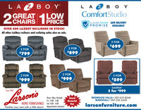 LAZB YLA 2 B O YComfortStudioLOWOGREAL PRICE28CHAIRSCLEAN SHOP SAFE DELIVERYPROMISEAVAILABLE!OVER 400 LAZBOY RECLINERS IN STOCK!All other LaZBoy recliners and reclining sofas also on sale.2 FOR$6992 FOR2 FOR$799$8992 FOR2 FOR2 FOR$999$999$599LeatherSince 19082 for $999Lason'sHours: Mon. throughFri., 9:00 - 5:00HOME FURNISHINGS Sat. 9:00 - 4:00ClosedMemorialREDWOOD FALLS  507-637-8346MARSHALL  507-532-6320larsonfurniture.comDayFeather your nest with a little down! Appointments welcome! LAZB Y LA 2 B O Y ComfortStudio LOW OGREAL PRICE 28 CHAIRS CLEAN SHOP SAFE DELIVERY PROMISE AVAILABLE! OVER 400 LAZBOY RECLINERS IN STOCK! All other LaZBoy recliners and reclining sofas also on sale. 2 FOR $699 2 FOR 2 FOR $799 $899 2 FOR 2 FOR 2 FOR $999 $999 $599 Leather Since 1908 2 for $999 Lason's Hours: Mon. through Fri., 9:00 - 5:00 HOME FURNISHINGS Sat. 9:00 - 4:00 Closed Memorial REDWOOD FALLS  507-637-8346 MARSHALL  507-532-6320 larsonfurniture.com Day Feather your nest with a little down! Appointments welcome!