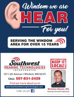 Windom we areHEARFor you!SERVING THE WINDOMAREA FOR OVER 15 YEARSSouthwestHEARING TECHNOLOGIESKEEP ITLOCAL!INCORPORATED1011 4th Avenue  Windom, MN 56101CALL 507-831-2428Find out more about us onwww.SouthwestHearing Technologies.comNicholas Raymo, HISLike us on fHearing Instrument SpecialistO 2019 Starkey All Rights Reserved. 1/19 313076404 Windom we are HEAR For you! SERVING THE WINDOM AREA FOR OVER 15 YEARS Southwest HEARING TECHNOLOGIES KEEP IT LOCAL! INCORPORATED 1011 4th Avenue  Windom, MN 56101 CALL 507-831-2428 Find out more about us on www.SouthwestHearing Technologies.com Nicholas Raymo, HIS Like us on f Hearing Instrument Specialist O 2019 Starkey All Rights Reserved. 1/19 313076404