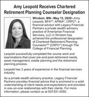Amy Leopold Receives CharteredRetirement Planning Counselor DesignationWindom, MN-May 13, 2020-AmyLeopold, BFATM, APMA®, CRPC®, afinancial advisor with Legacy FinancialPartners a private wealth advisorypractice of Ameriprise FinancialServices, LLC in Windom hasachieved the professional designationof Chartered Retirement PlanningCounselorSM (CRPC®) through TheCollege of Financial Planning.Leopold successfully completed the course work andexaminations that cover pre-and post-retirement needs,asset management, estate planning and the retirementplanning process.Leopold has 3 years of experience in the financial servicesindustry.As a private wealth advisory practice, Legacy FinancialPartners provides financial advice that is anchored in a solidunderstanding of client needs and expectations and providedin one-on-one relationships with their clients. For moreinformation, please contact us at 507.831.4550. Amy Leopold Receives Chartered Retirement Planning Counselor Designation Windom, MN-May 13, 2020-Amy Leopold, BFATM, APMA®, CRPC®, a financial advisor with Legacy Financial Partners a private wealth advisory practice of Ameriprise Financial Services, LLC in Windom has achieved the professional designation of Chartered Retirement Planning CounselorSM (CRPC®) through The College of Financial Planning. Leopold successfully completed the course work and examinations that cover pre-and post-retirement needs, asset management, estate planning and the retirement planning process. Leopold has 3 years of experience in the financial services industry. As a private wealth advisory practice, Legacy Financial Partners provides financial advice that is anchored in a solid understanding of client needs and expectations and provided in one-on-one relationships with their clients. For more information, please contact us at 507.831.4550.