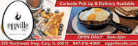 Curbside Pick Up & Delivery AvailableeggvilleCAFÉBREAKFAST & LUNCHO DOORDASHOPEN DAILY  6am-3pm350 Northwest Hwy, Cary, IL 60013 847-516-4300eggvillecafe.com Curbside Pick Up & Delivery Available eggville CAFÉ BREAKFAST & LUNCH O DOORDASH OPEN DAILY  6am-3pm 350 Northwest Hwy, Cary, IL 60013 847-516-4300 eggvillecafe.com