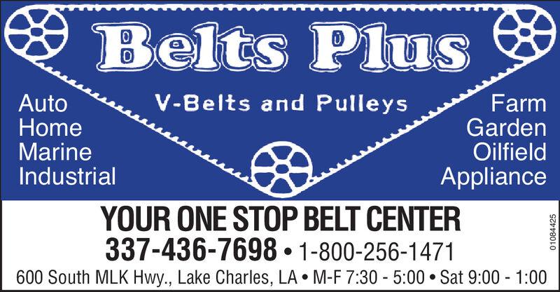 * Belts PlusV-Belts and PulleysAutoHomeMarineIndustrialFarmGardenOilfieldApplianceYOUR ONE STOP BELT CENTER337-436-7698  1-800-256-1471600 South MLK Hwy., Lake Charles, LA  M-F 7:30 - 5:00  Sat 9:00 - 1:0001084425 * Belts Plus V-Belts and Pulleys Auto Home Marine Industrial Farm Garden Oilfield Appliance YOUR ONE STOP BELT CENTER 337-436-7698  1-800-256-1471 600 South MLK Hwy., Lake Charles, LA  M-F 7:30 - 5:00  Sat 9:00 - 1:00 01084425